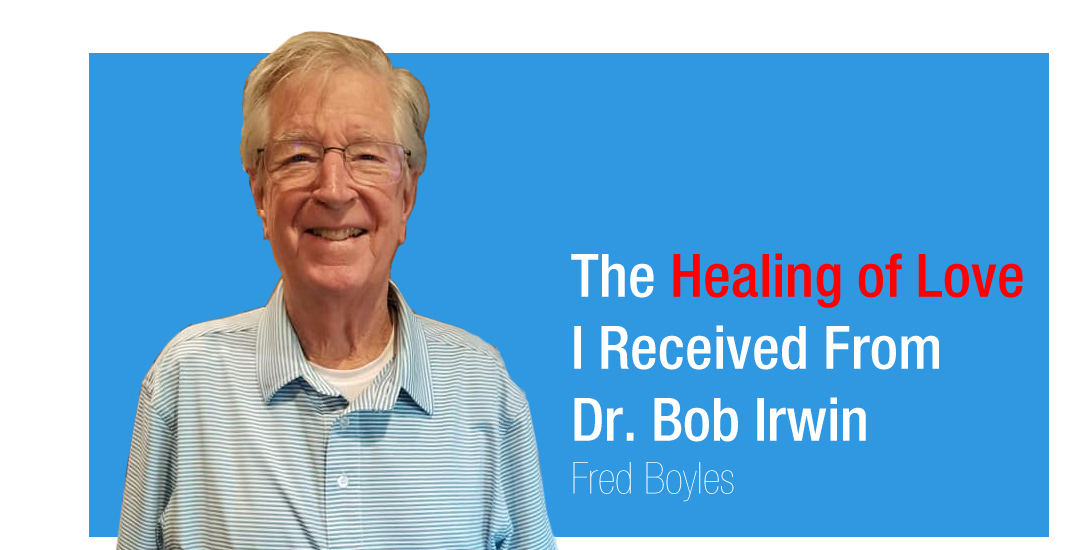 The Healing of Love I Received From Dr. Bob Irwin