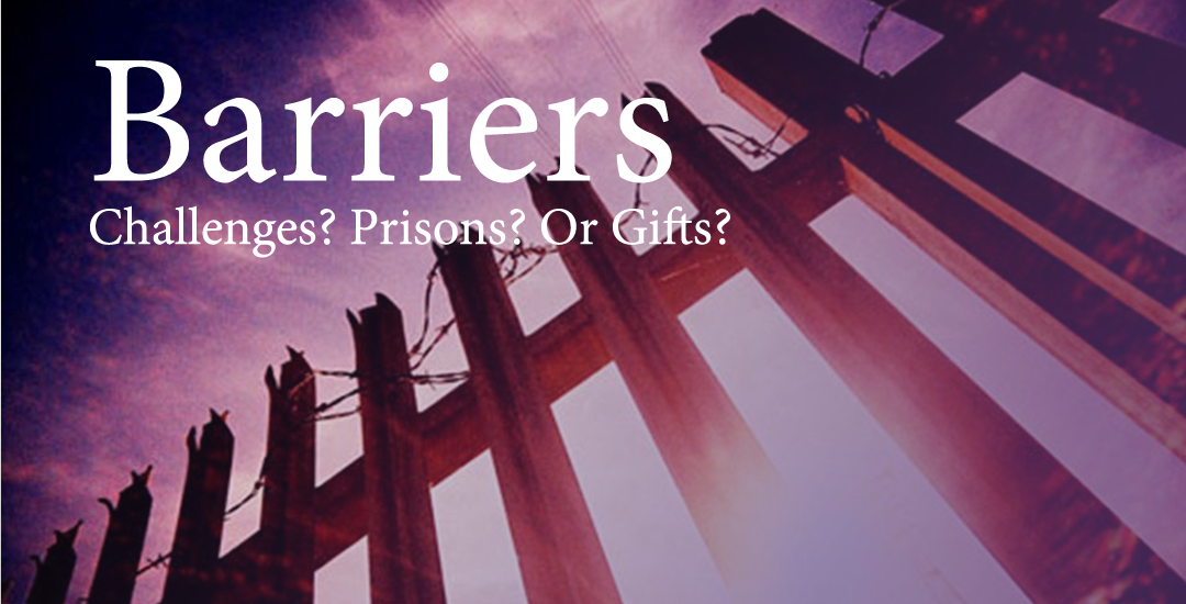 Barriers: Challenges? Prisons? Gifts?