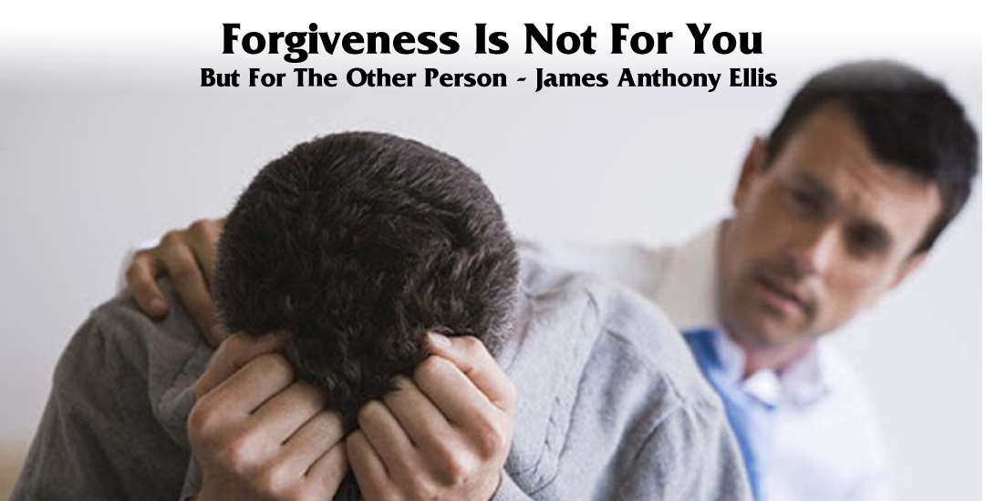 Forgiveness Is Not For You, But For The Other Person