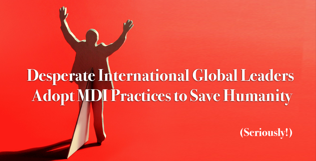 Desperate International Global Leaders Adopt MDI Practices to Save Humanity